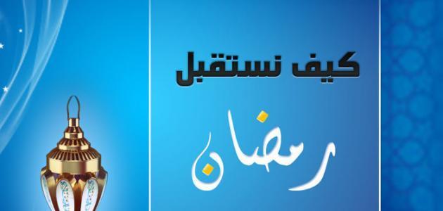 كيف نستقبل شهر رمضان المبارك